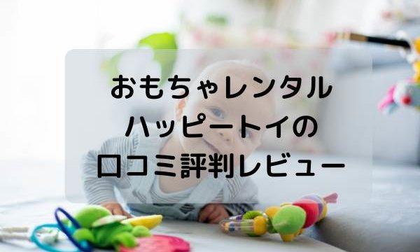 おもちゃレンタル・ハッピートイ(Happy toy)の口コミ評判レビュー