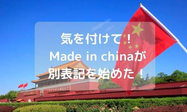 気を付けて!Made in chinaが別表記を始めた!